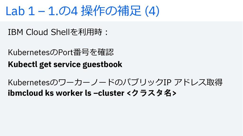 Lab 1 – 1.の4 操作の補⾜ (4) IBM Cloud Shellを利⽤時︓ Kub...