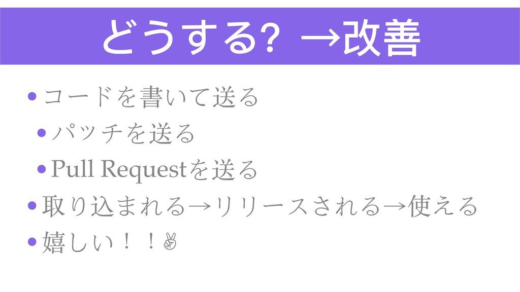 どうする?→改善 •コードを書いて送る •パッチを送る •Pull Requestを送る •取...