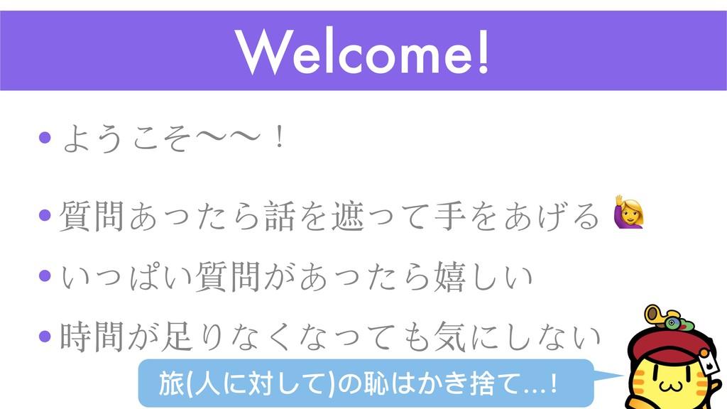 Welcome! •ようこそʙʙ! •質問あったら話を遮って⼿をあげる  •いっぱい質問があっ...