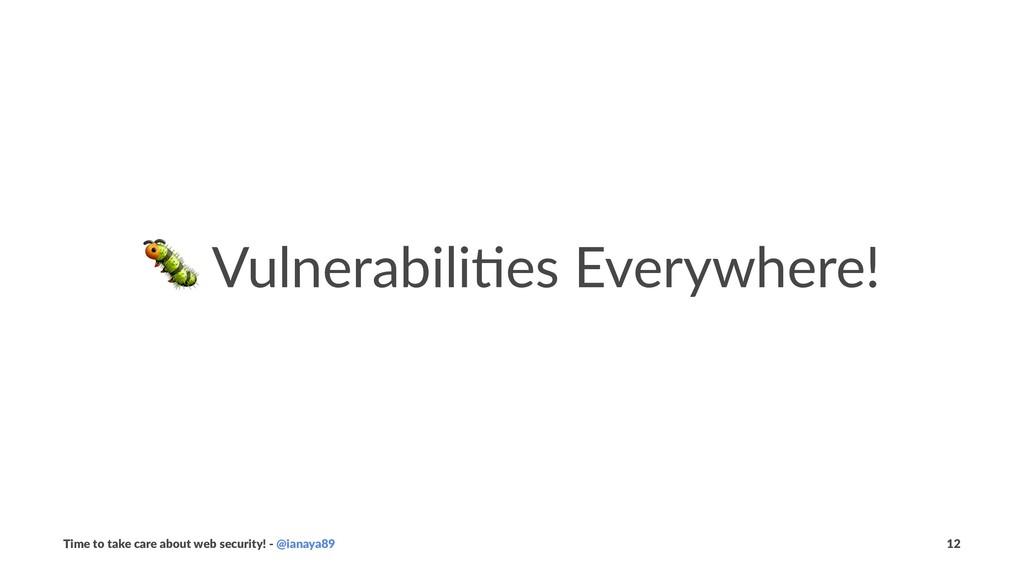 ! Vulnerabili+es Everywhere! Time to take care ...