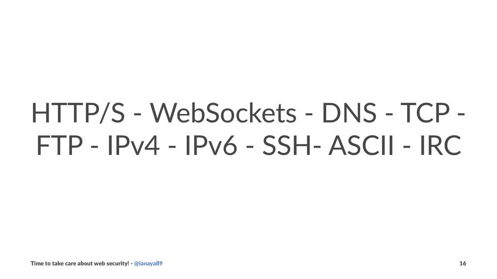 HTTP/S - WebSockets - DNS - TCP - FTP - IPv4 - ...