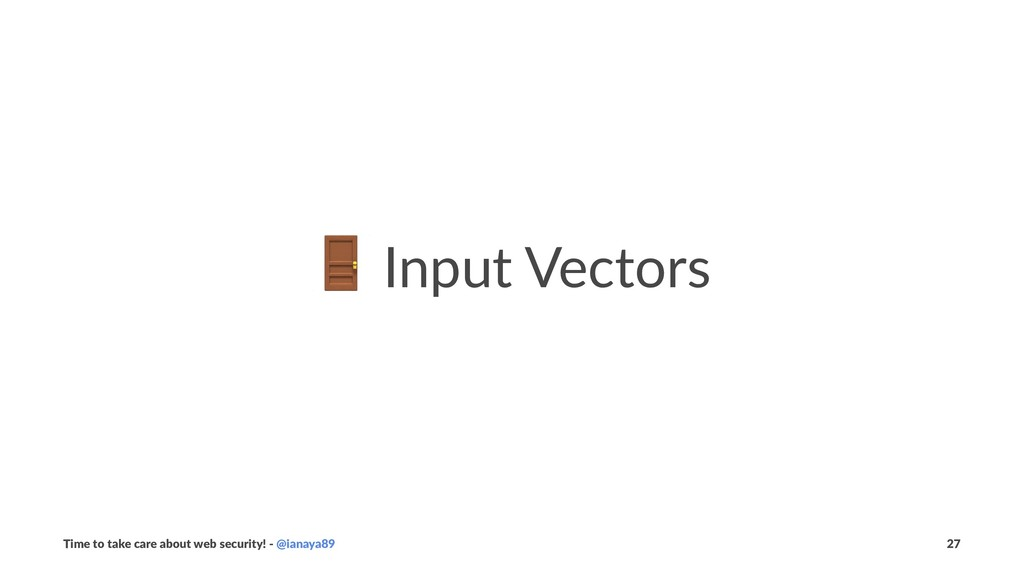 ! Input Vectors Time to take care about web sec...