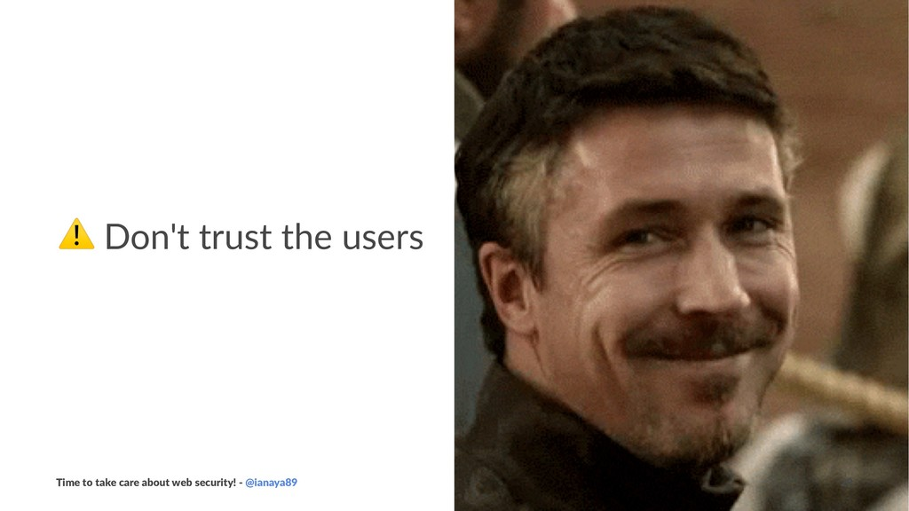 ⚠ Don't trust the users Time to take care about...