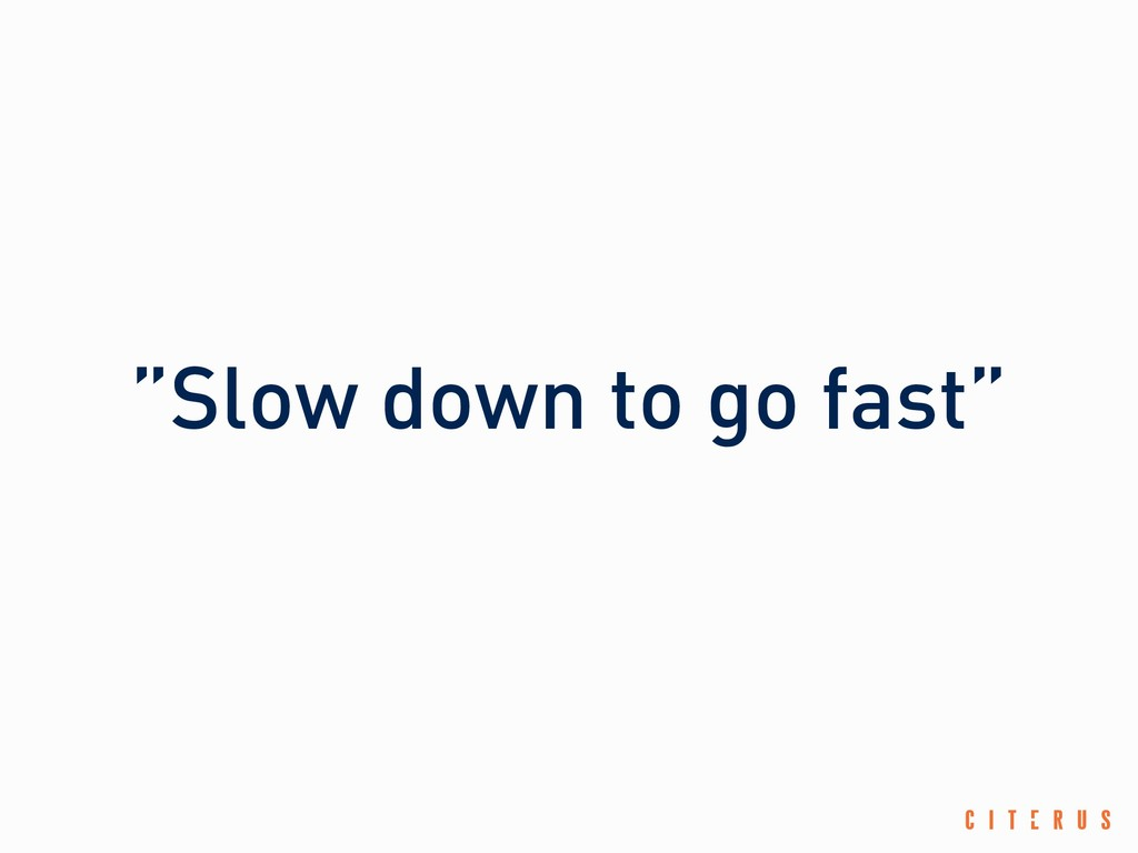 """""""Slow down to go fast"""""""