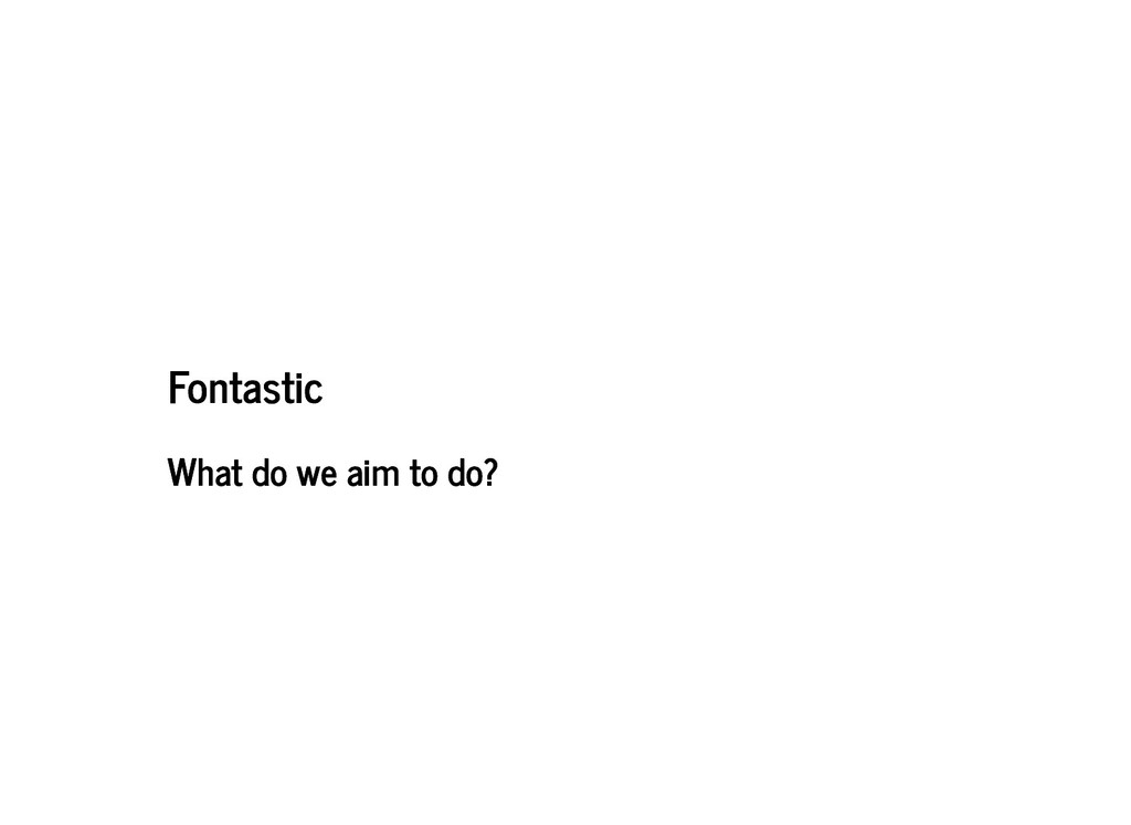Fontastic Fontastic What do we aim to do? What ...