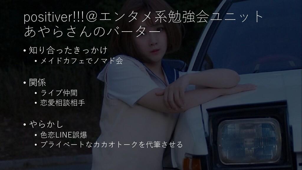 positiver!!!@エンタメ系勉強会ユニット あやらさんのバーター • 知り合ったきっか...