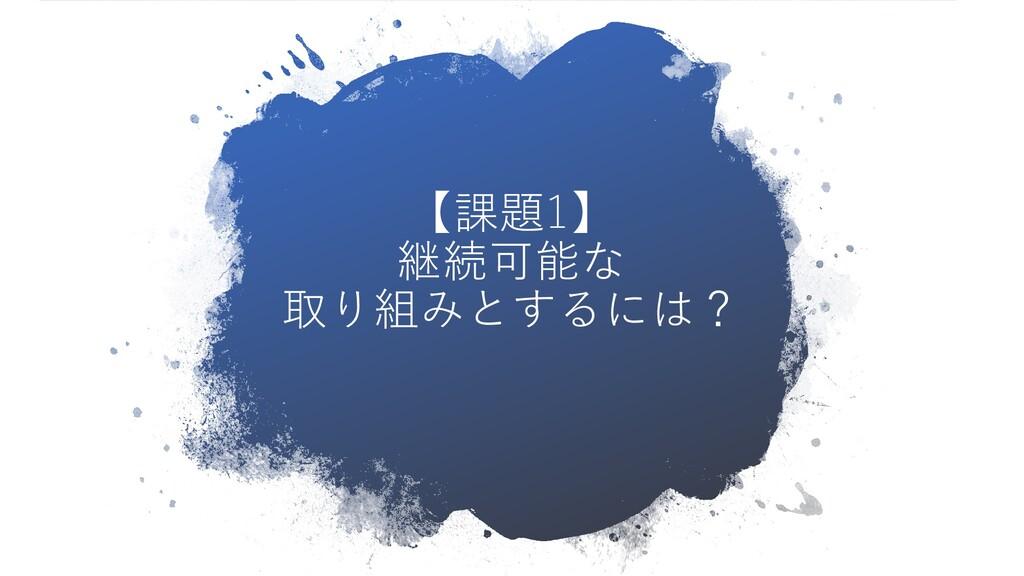 【課題1】 継続可能な 取り組みとするには?