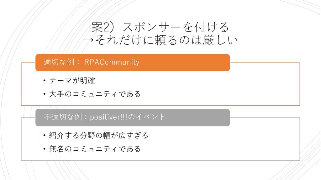 案2)スポンサーを付ける →それだけに頼るのは厳しい • テーマが明確 • 大手のコミュニティ...