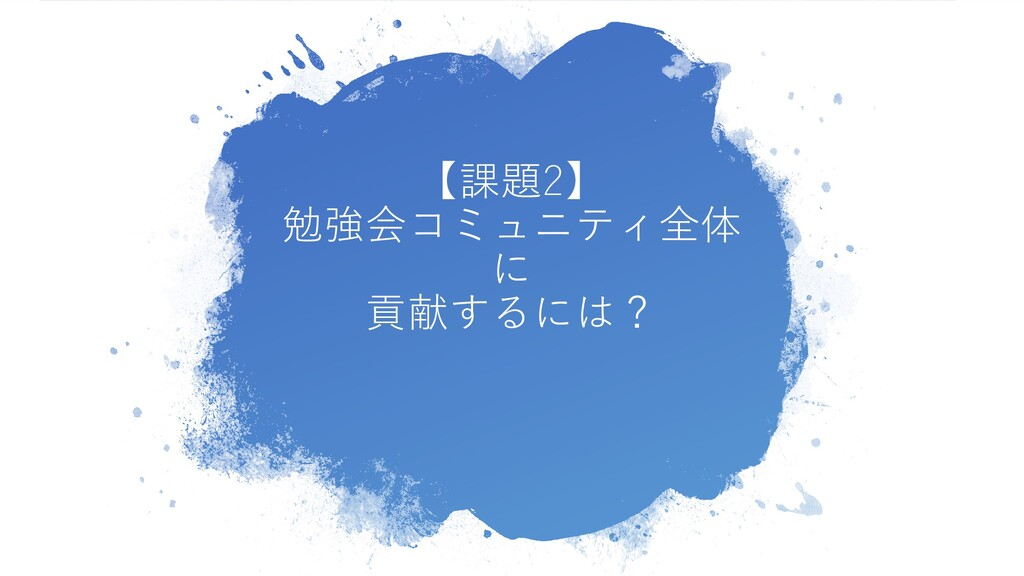 【課題2】 勉強会コミュニティ全体 に 貢献するには?