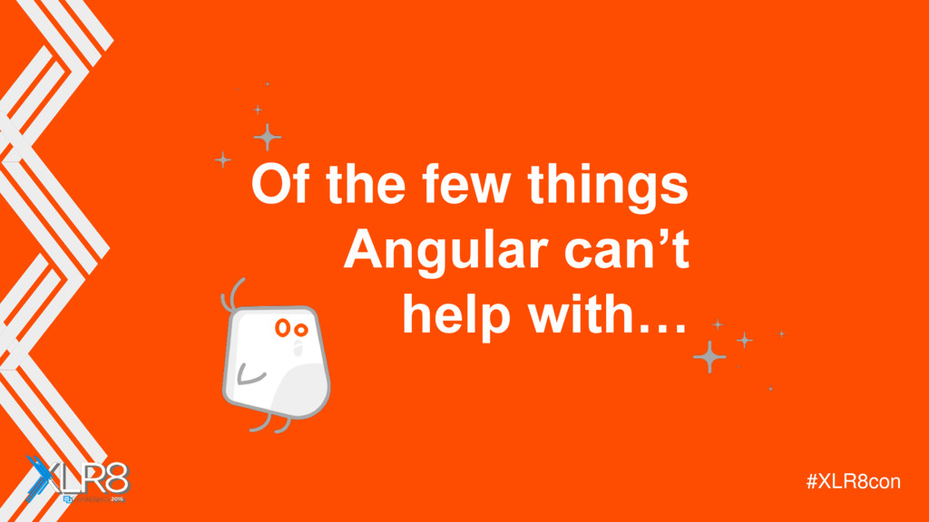 #XLR8con Of the few things Angular can't help w...