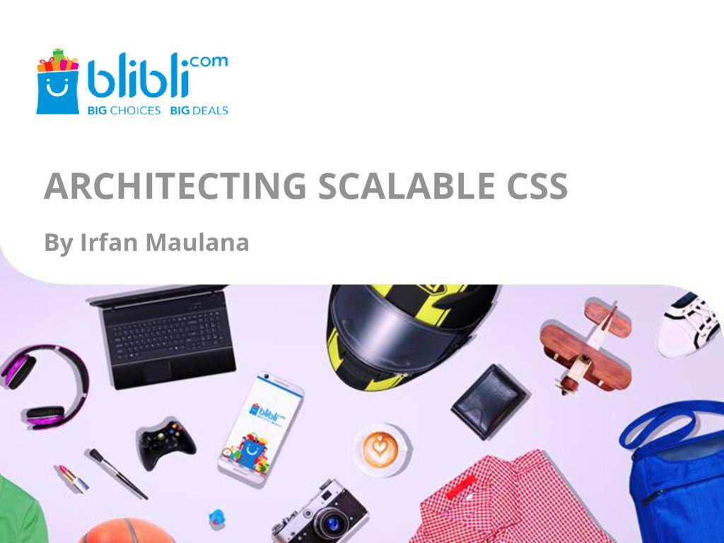 ARCHITECTING SCALABLE CSS By Irfan Maulana