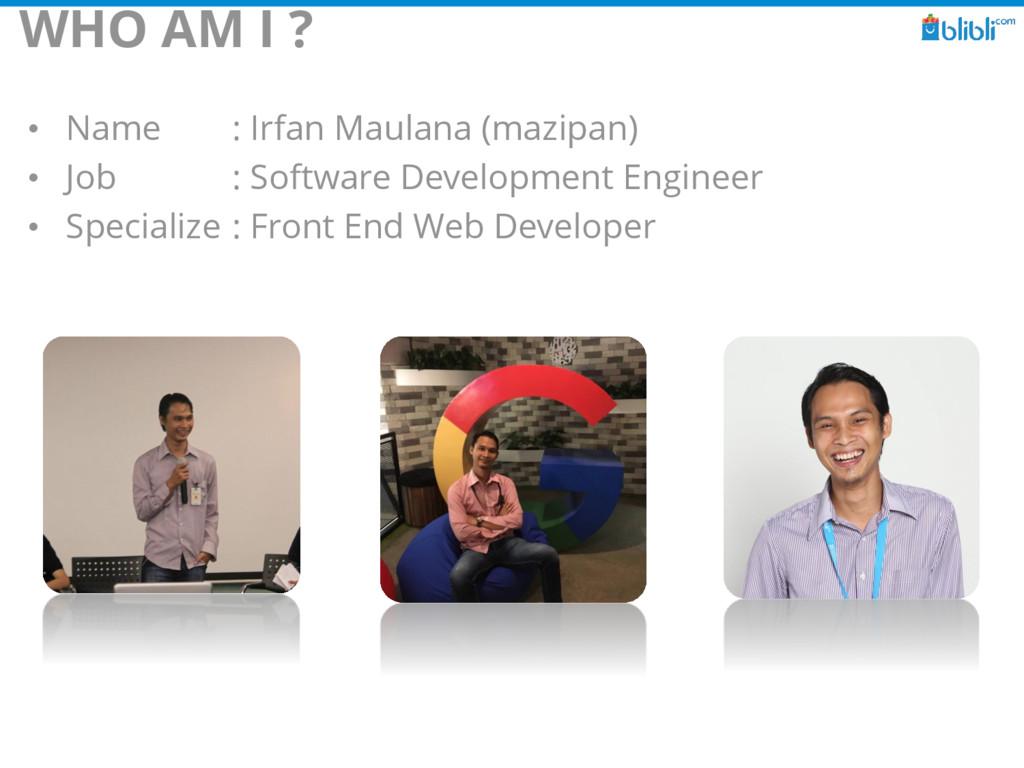WHO AM I ? • Name : Irfan Maulana (mazipan) • J...