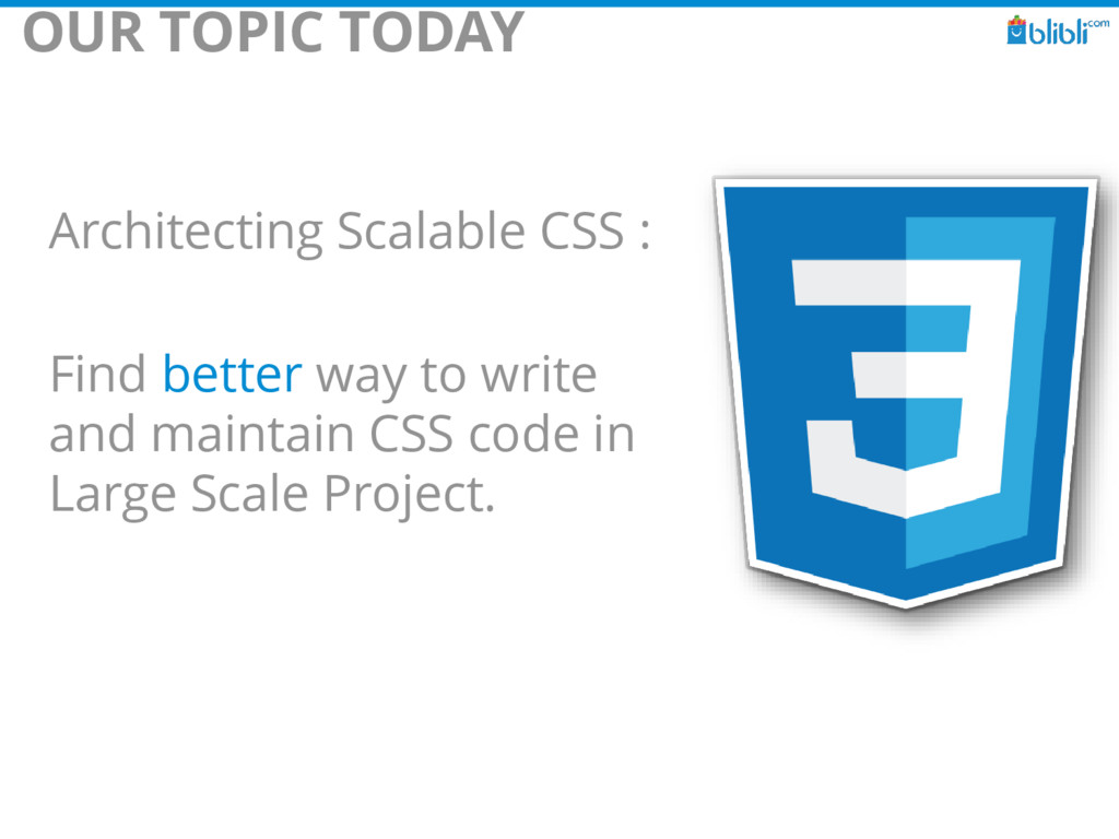 OUR TOPIC TODAY Architecting Scalable CSS : Fin...