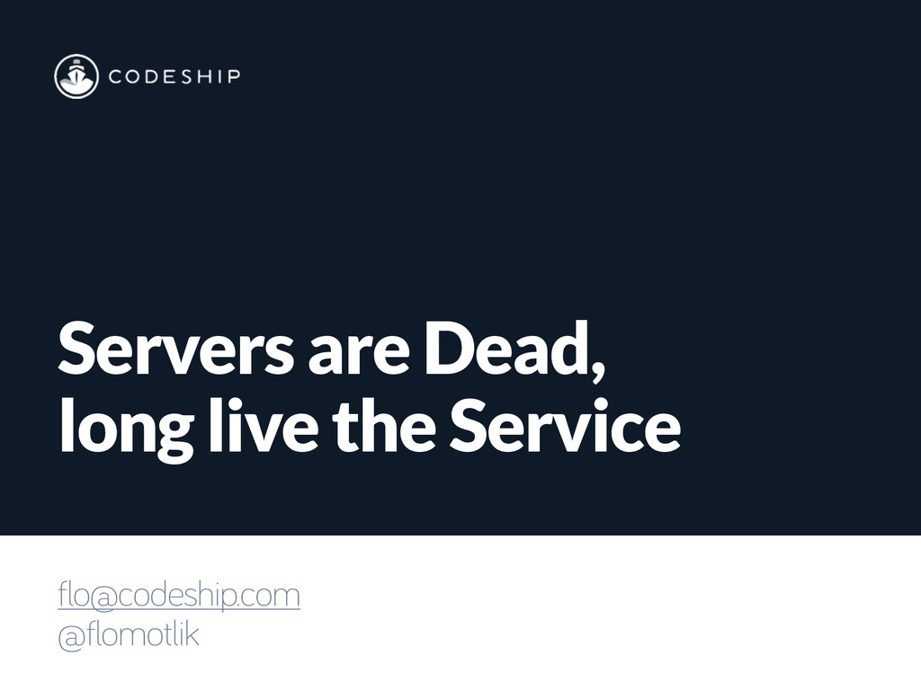 Servers are Dead, long live the Service flo@cod...