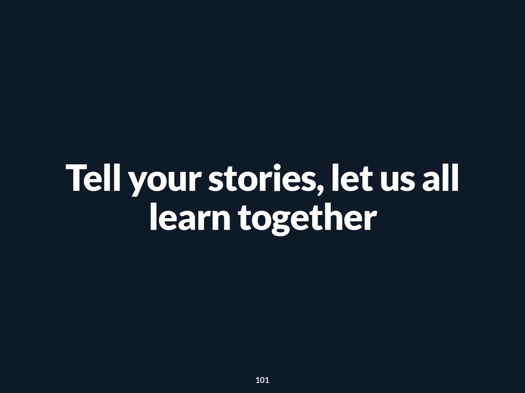 Tell your stories, let us all learn together 101