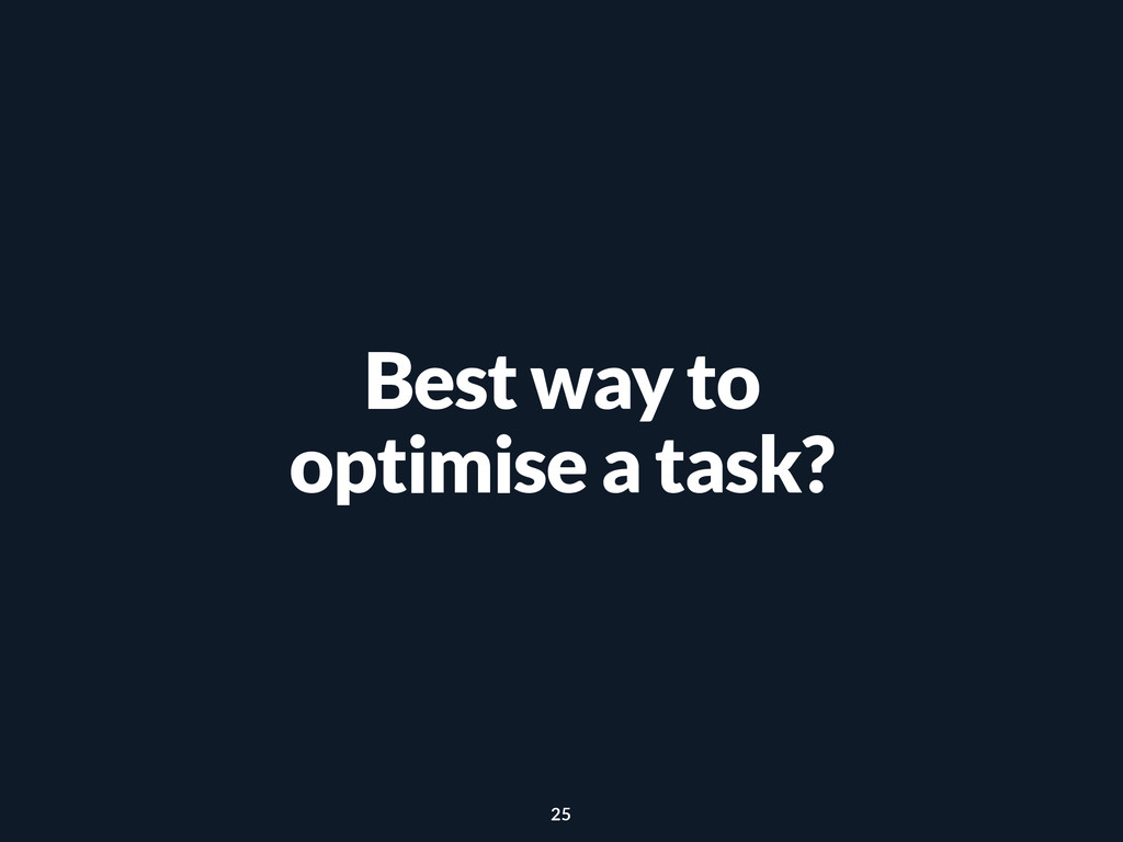 Best way to optimise a task? 25