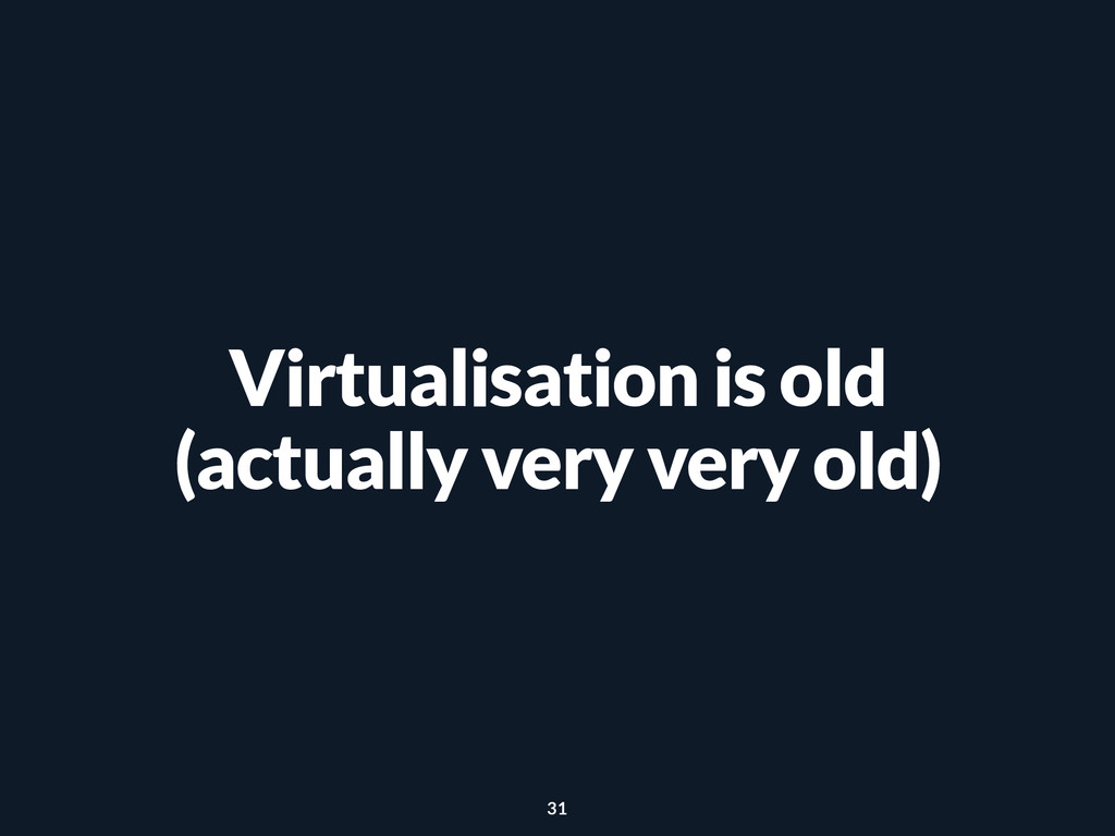 Virtualisation is old (actually very very old) ...