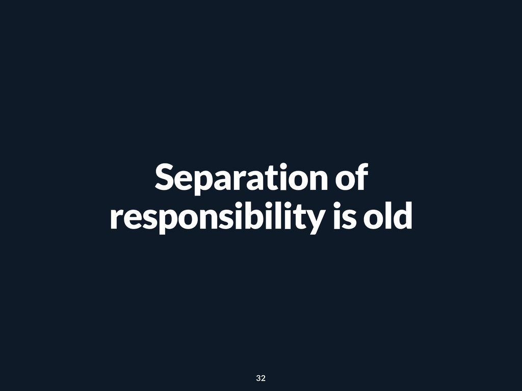 Separation of responsibility is old 32