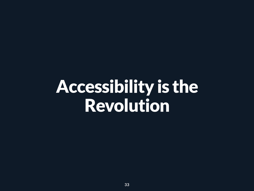 Accessibility is the Revolution 33