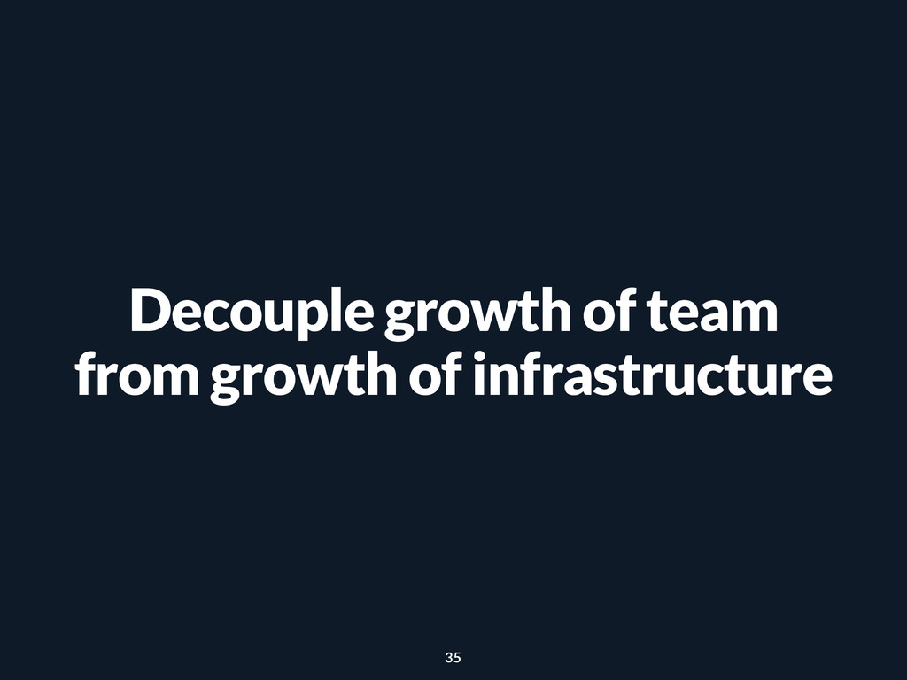 Decouple growth of team from growth of infrastr...