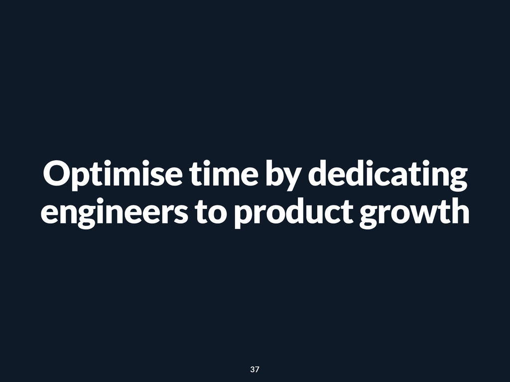 Optimise time by dedicating engineers to produc...