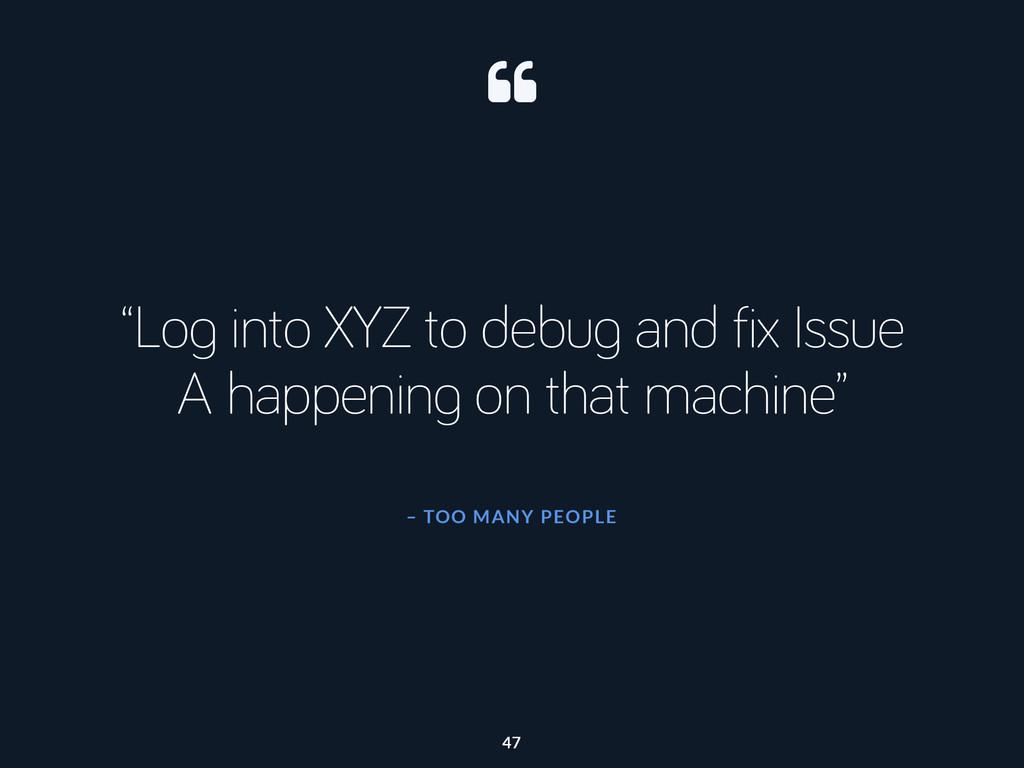 """– TOO MANY PEOPLE """"Log into XYZ to debug and fi..."""
