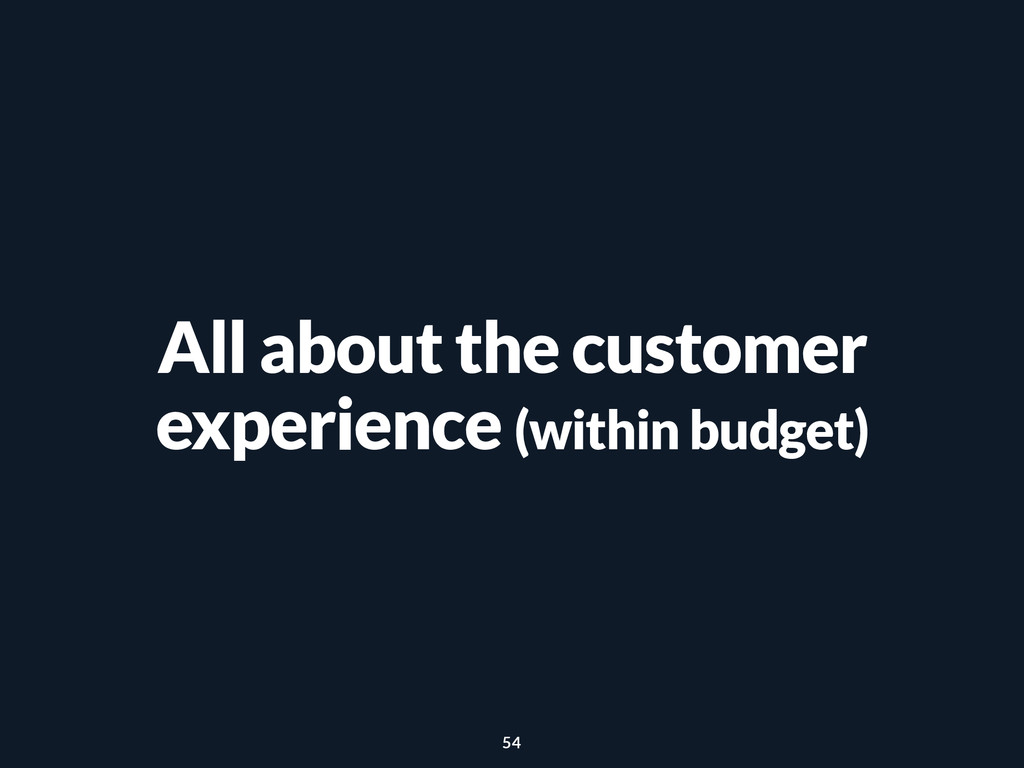 All about the customer experience (within budge...