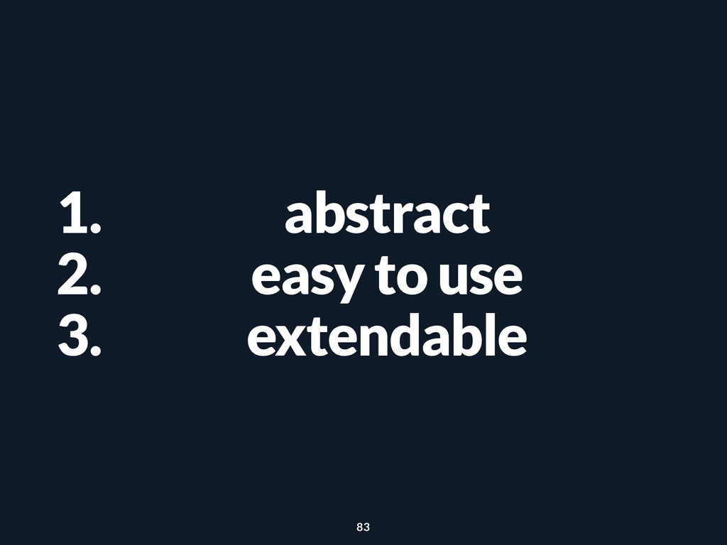 1. abstract 2. easy to use 3. extendable 83
