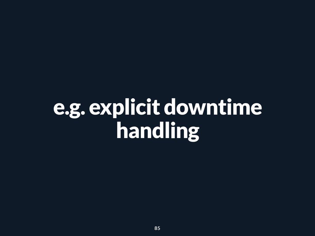 e.g. explicit downtime handling 85