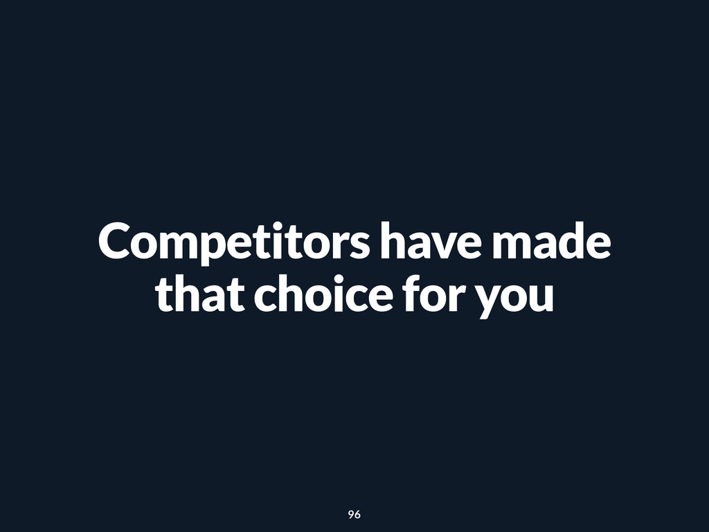 Competitors have made that choice for you 96