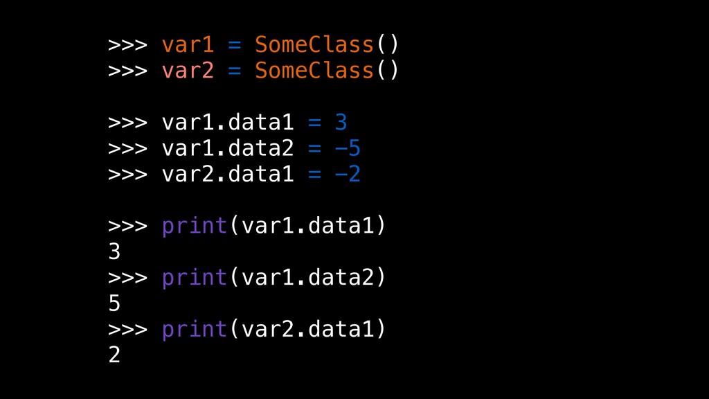 >>> var1 = SomeClass() >>> var2 = SomeClass() >...