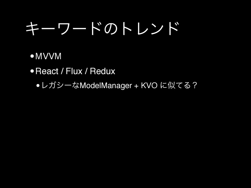 ΩʔϫʔυͷτϨϯυ •MVVM •React / Flux / Redux •ϨΨγʔͳMo...