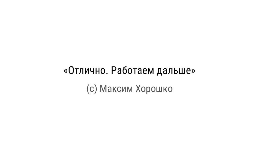 «Отлично. Работаем дальше» (с) Максим Хорошко