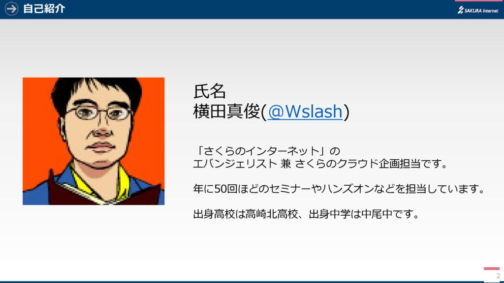 自己紹介 氏名 横田真俊(@Wslash) 「さくらのインターネット」の エバンジェリスト 兼...