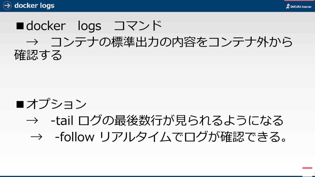 docker logs ■docker logs コマンド → コンテナの標準出力の内容をコン...