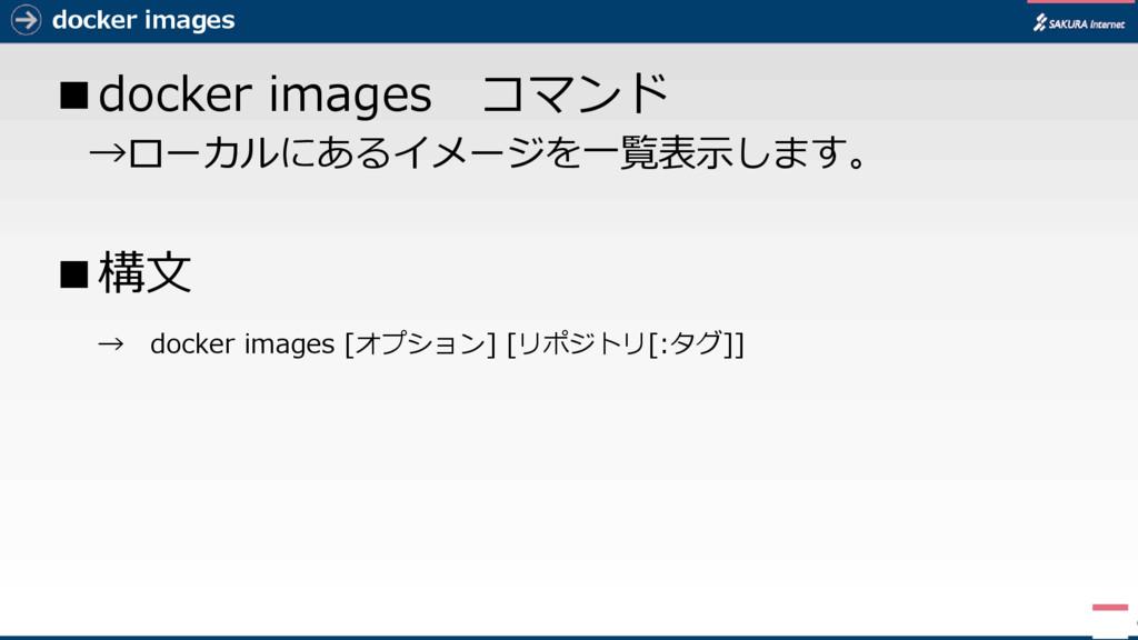 docker images ■docker images コマンド →ローカルにあるイメージを...