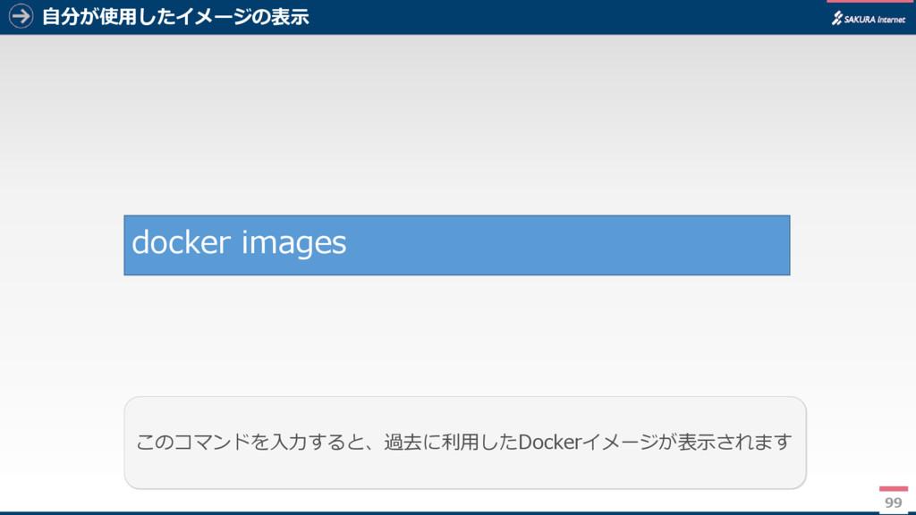自分が使用したイメージの表示 99 このコマンドを入力すると、過去に利用したDockerイメー...