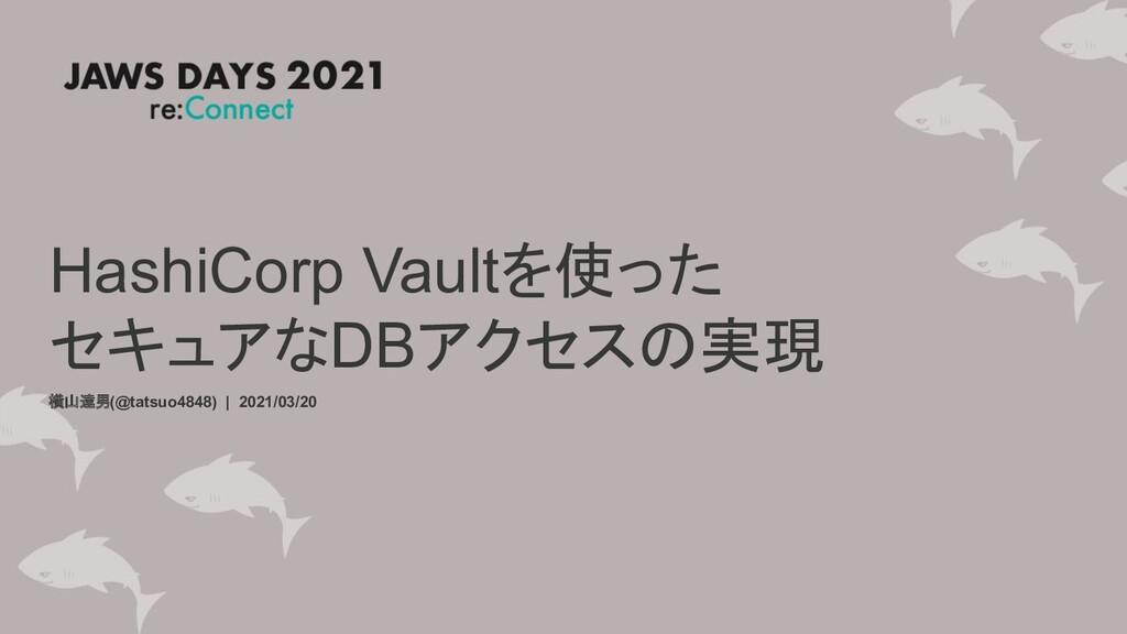 HashiCorp Vaultを使った セキュアなDBアクセスの実現 横山達男(@tatsuo...