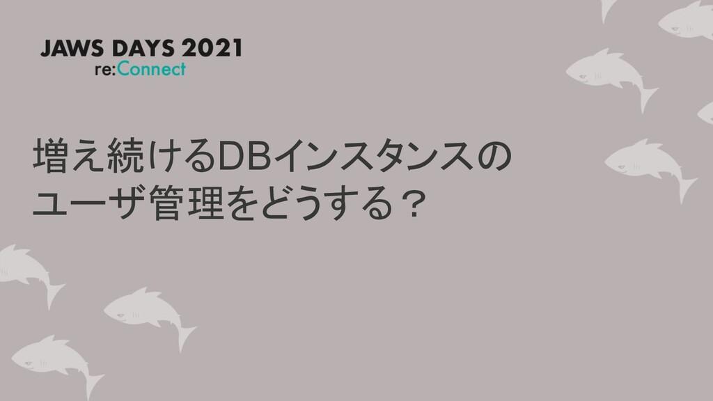 増え続けるDBインスタンスの ユーザ管理をどうする?