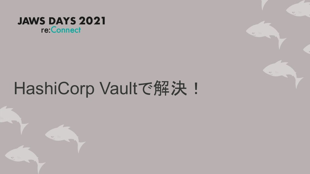 HashiCorp Vaultで解決!