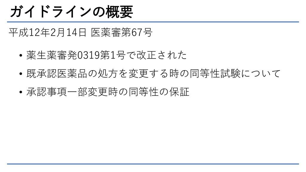 ガイドラインの概要 平成12年2月14日 医薬審第67号 • 薬生薬審発0319第1号で改正さ...