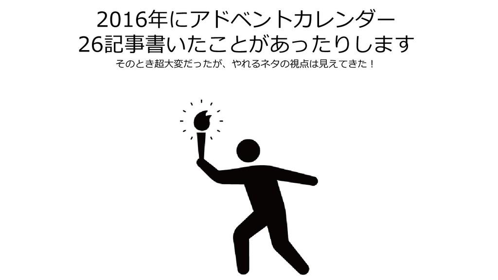 2016年にアドベントカレンダー 26記事書いたことがあったりします そのとき超大変だったが、...