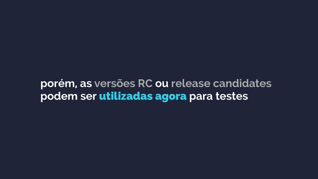 porém, as versões RC ou release candidates pode...