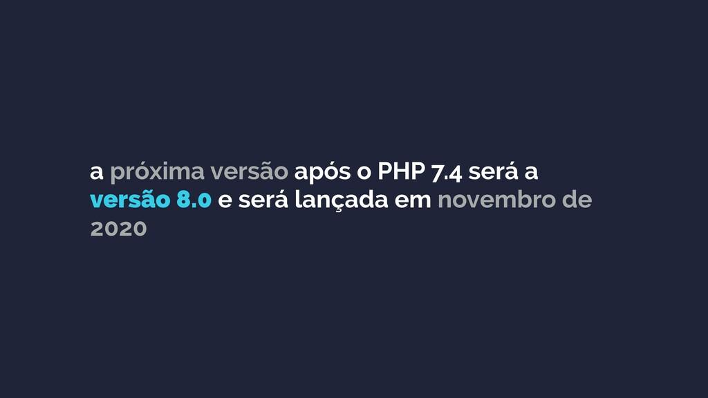 a próxima versão após o PHP 7.4 será a versão 8...