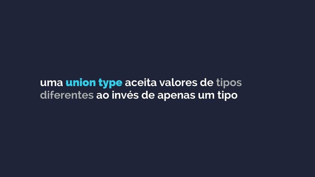 uma union type aceita valores de tipos diferent...