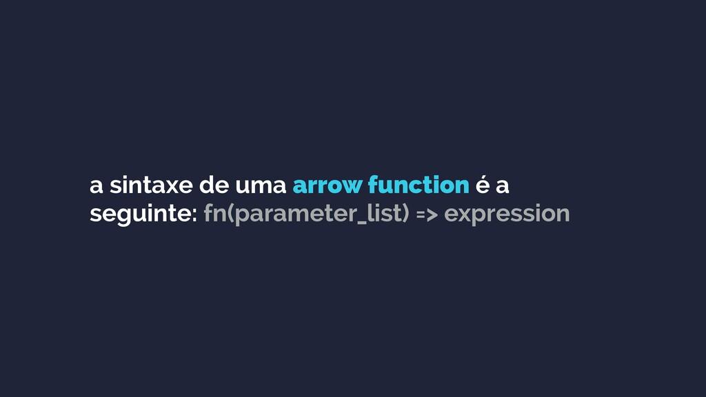 a sintaxe de uma arrow function é a seguinte: f...