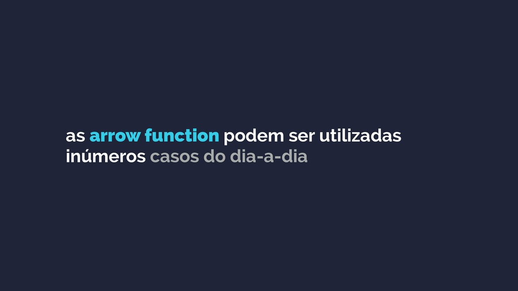 as arrow function podem ser utilizadas inúmeros...