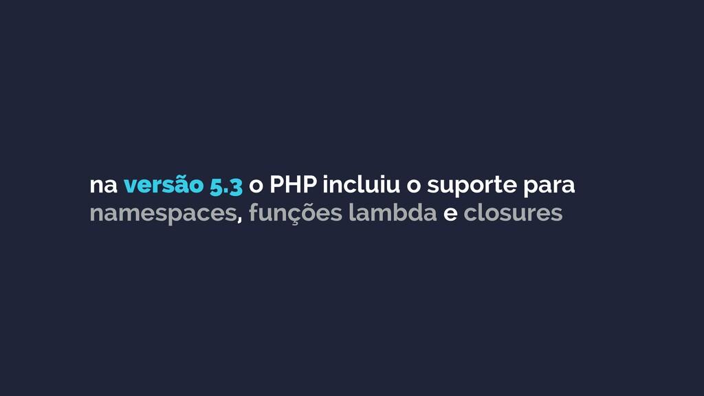 na versão 5.3 o PHP incluiu o suporte para name...