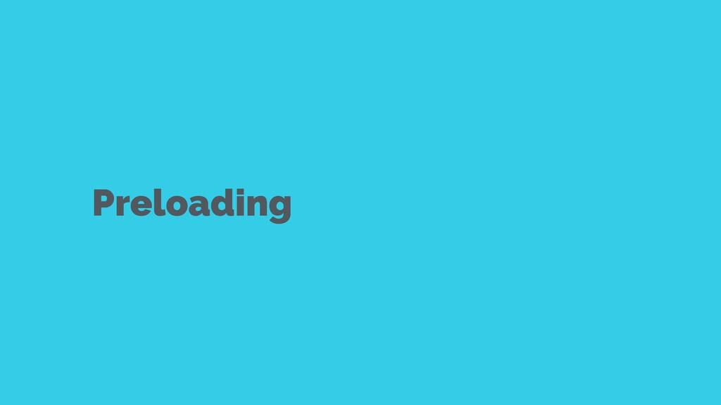 Preloading