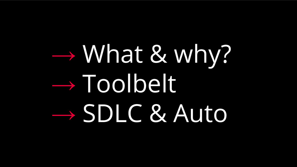 → What & why? → Toolbelt → SDLC & Auto
